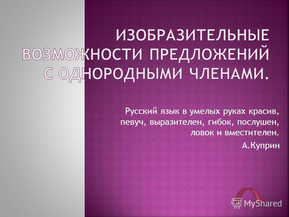 Русский язык в умелых руках красив, певуч, выразителен, гибок, послушен, ловок и вместителен. А.Куприн