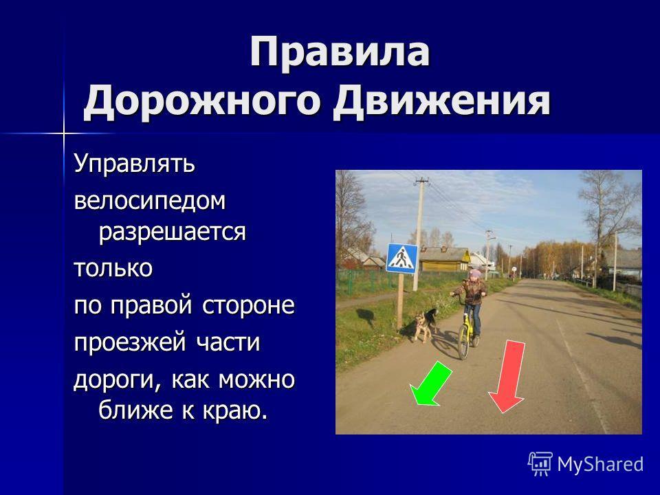 Правила Дорожного Движения Правила Дорожного Движения Управлять велосипедом разрешается только по правой стороне проезжей части дороги, как можно ближе к краю.