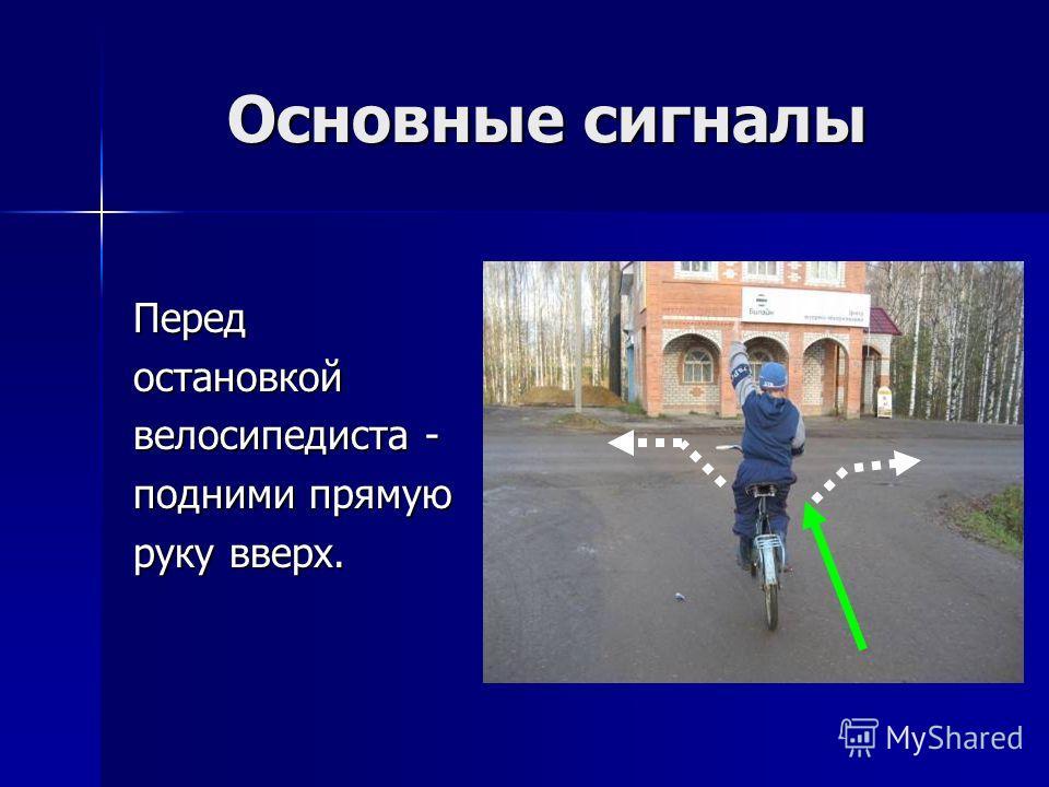 Основные сигналы Основные сигналы Передостановкой велосипедиста - подними прямую руку вверх.
