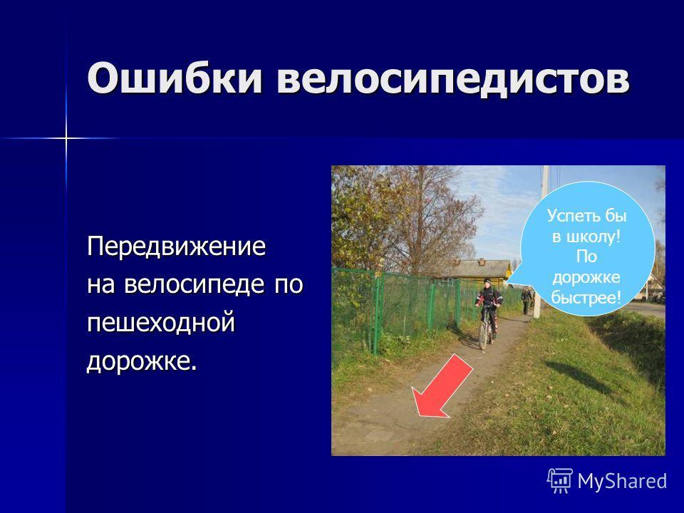 Ошибки велосипедистов Передвижение на велосипеде по пешеходнойдорожке. Успеть бы в школу! По дорожке быстрее!