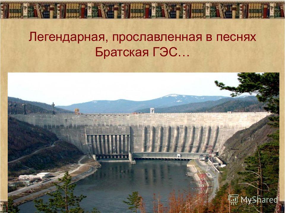 Легендарная, прославленная в песнях Братская ГЭС…