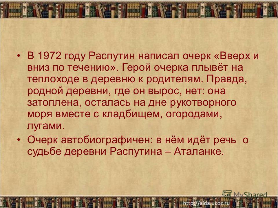 В 1972 году Распутин написал очерк «Вверх и вниз по течению». Герой очерка плывёт на теплоходе в деревню к родителям. Правда, родной деревни, где он вырос, нет: она затоплена, осталась на дне рукотворного моря вместе с кладбищем, огородами, лугами. О