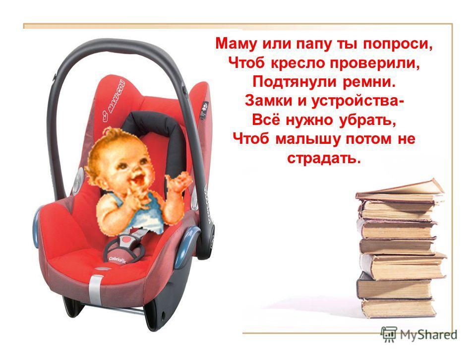 Маму или папу ты попроси, Чтоб кресло проверили, Подтянули ремни. Замки и устройства- Всё нужно убрать, Чтоб малышу потом не страдать.