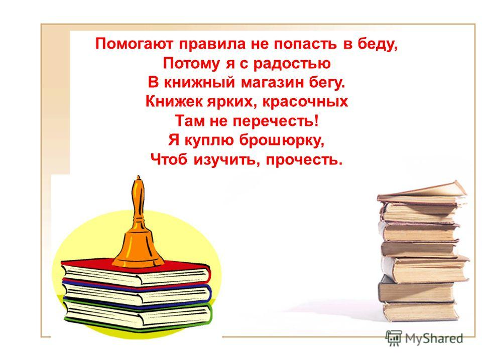 Помогают правила не попасть в беду, Потому я с радостью В книжный магазин бегу. Книжек ярких, красочных Там не перечесть! Я куплю брошюрку, Чтоб изучить, прочесть.