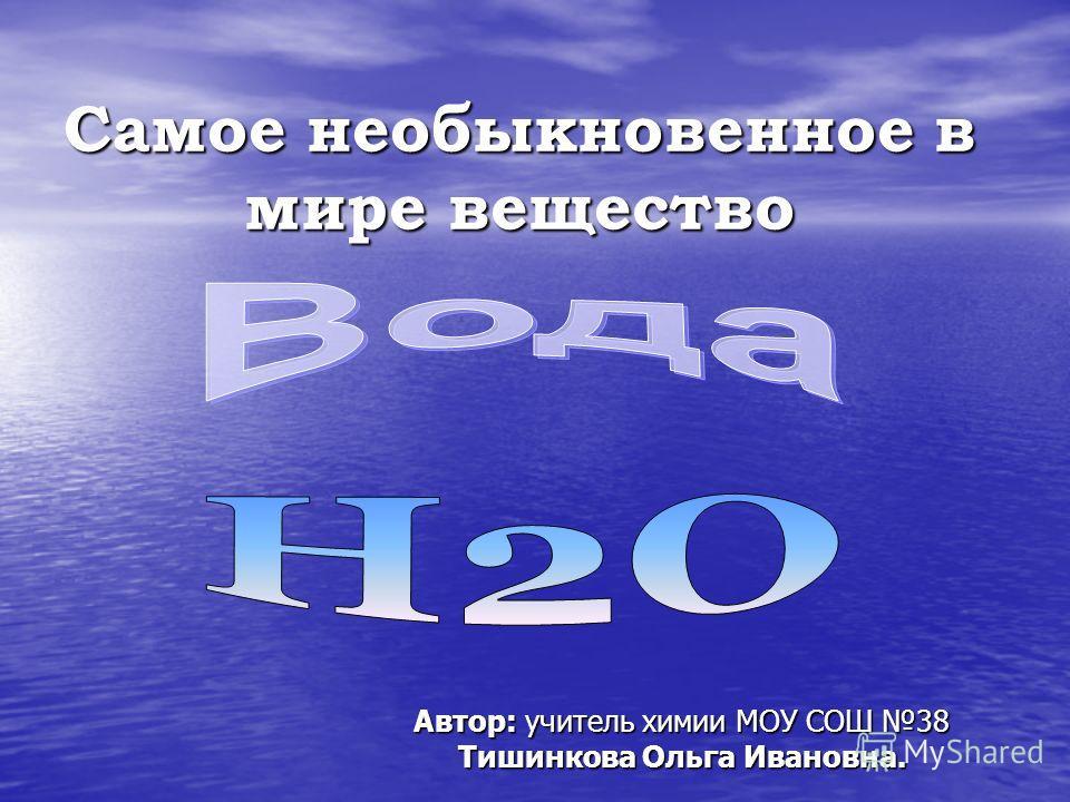 Самое необыкновенное в мире вещество Автор: учитель химии МОУ СОШ 38 Тишинкова Ольга Ивановна.