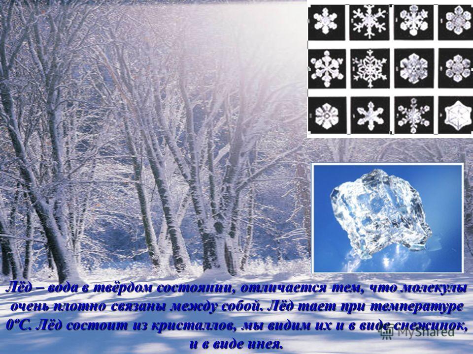Лёд – вода в твёрдом состоянии, отличается тем, что молекулы очень плотно связаны между собой. Лёд тает при температуре 0ºС. Лёд состоит из кристаллов, мы видим их и в виде снежинок, и в виде инея.