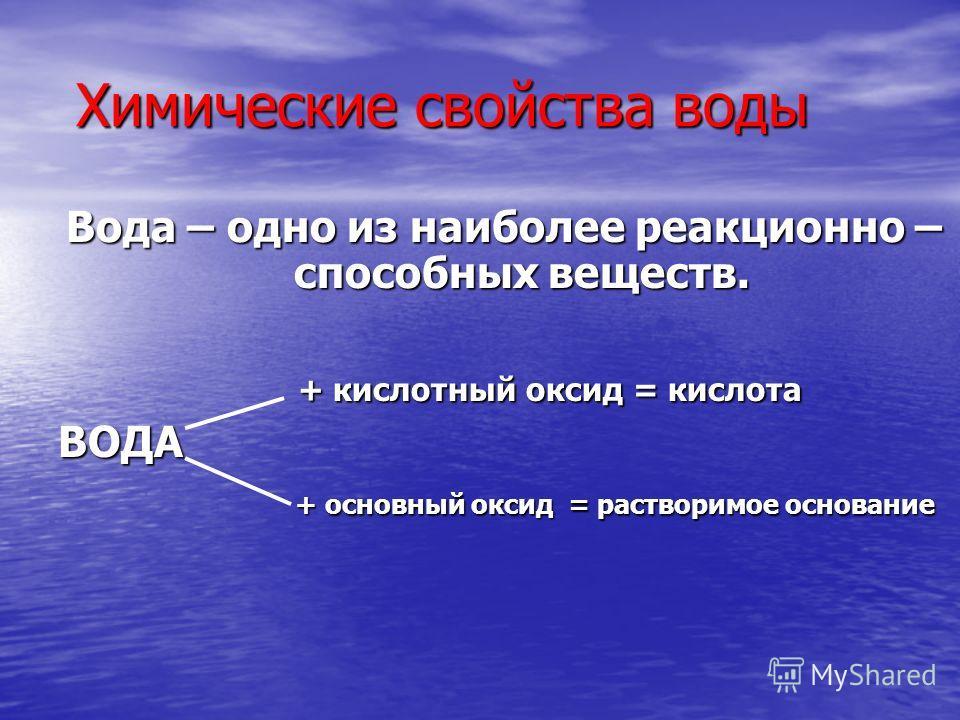 Вода – одно из наиболее реакционно – способных веществ. + кислотный оксид = кислота + кислотный оксид = кислотаВОДА + основный оксид = растворимое основание + основный оксид = растворимое основание Химические свойства воды Химические свойства воды