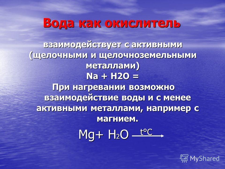 взаимодействует с активными (щелочными и щелочноземельными металлами) Na + Н2О = При нагревании возможно взаимодействие воды и с менее активными металлами, например с магнием. Mg+ Н 2 О t°C Mg+ Н 2 О t°C Вода как окислитель