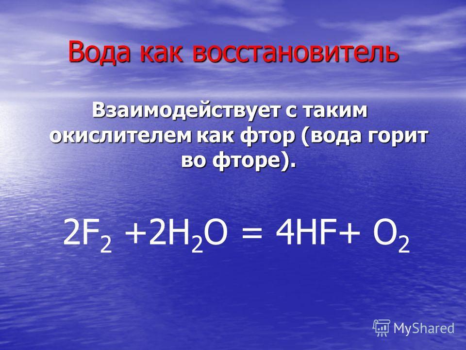 Вода как восстановитель Взаимодействует с таким окислителем как фтор (вода горит во фторе). 2F 2 +2H 2 O = 4HF+ O 2