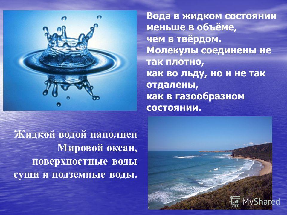 Жидкой водой наполнен Мировой океан, поверхностные воды суши и подземные воды. Вода в жидком состоянии меньше в объёме, чем в твёрдом. Молекулы соединены не так плотно, как во льду, но и не так отдалены, как в газообразном состоянии.