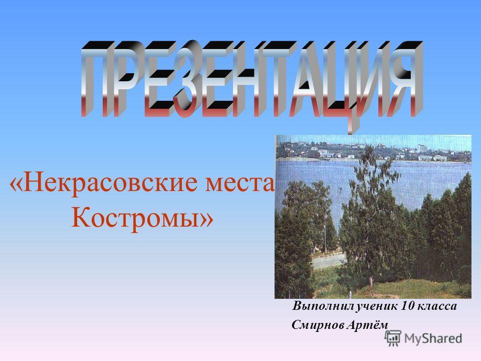 «Некрасовские места Костромы» Выполнил ученик 10 класса Смирнов Артём.