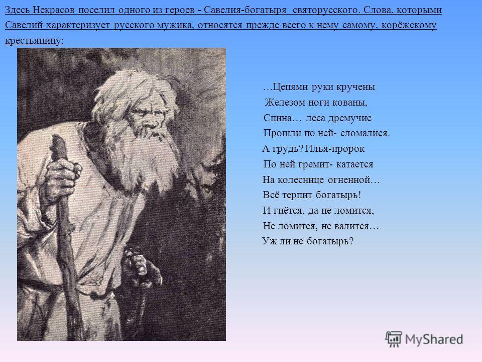 Здесь Некрасов поселил одного из героев - Савелия-богатыря святорусского. Слова, которыми Савелий характеризует русского мужика, относятся прежде всего к нему самому, корёжскому крестьянину: …Цепями руки кручены Железом ноги кованы, Спина… леса дрему