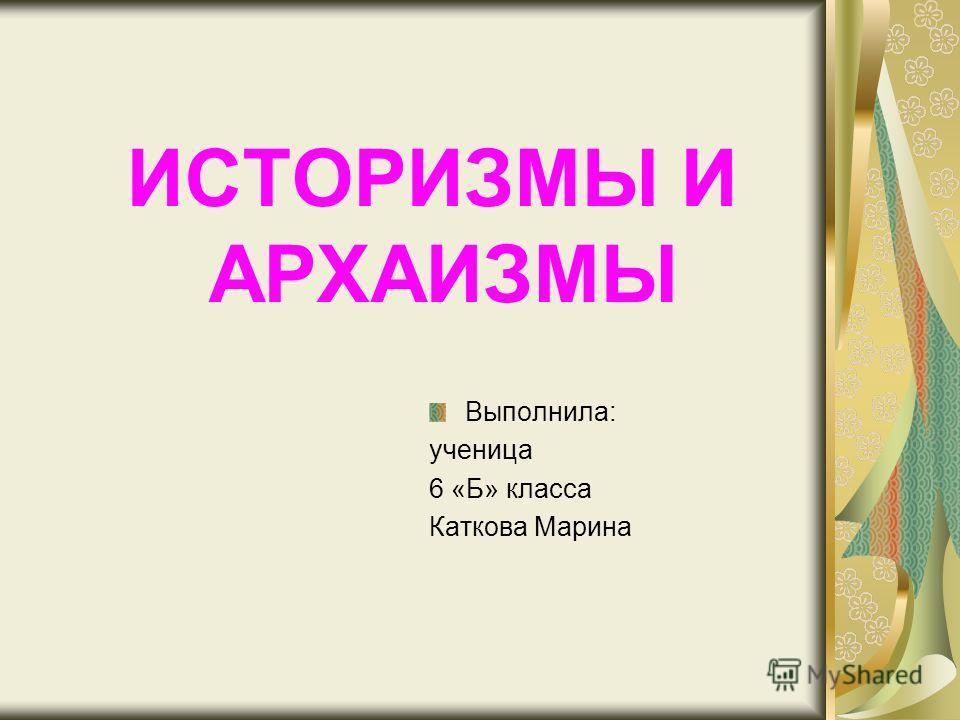 ИСТОРИЗМЫ И АРХАИЗМЫ Выполнила: ученица 6 «Б» класса Каткова Марина