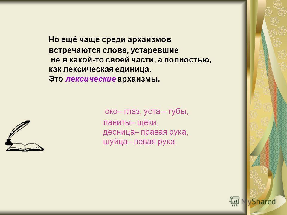 Но ещё чаще среди архаизмов встречаются слова, устаревшие не в какой-то своей части, а полностью, как лексическая единица. Это лексические архаизмы. око– глаз, уста – губы, ланиты– щёки, десница– правая рука, шуйца– левая рука.