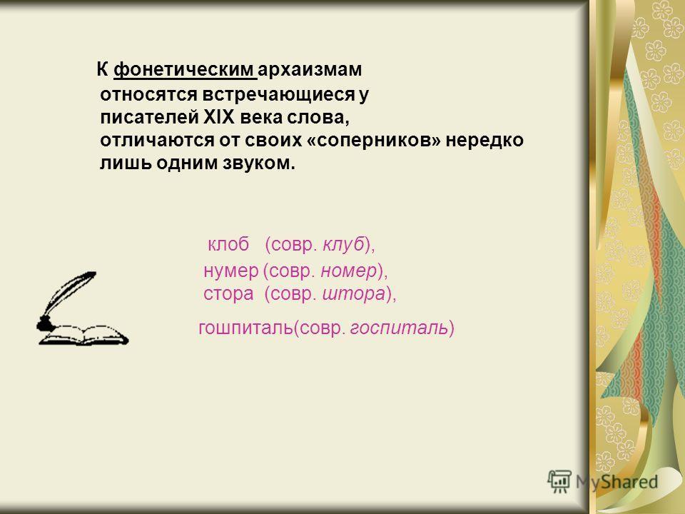 К фонетическим архаизмам относятся встречающиеся у писателей XIX века слова, отличаются от своих «соперников» нередко лишь одним звуком. клоб (совр. клуб), нумер (совр. номер), стора (совр. штора), гошпиталь(совр. госпиталь)