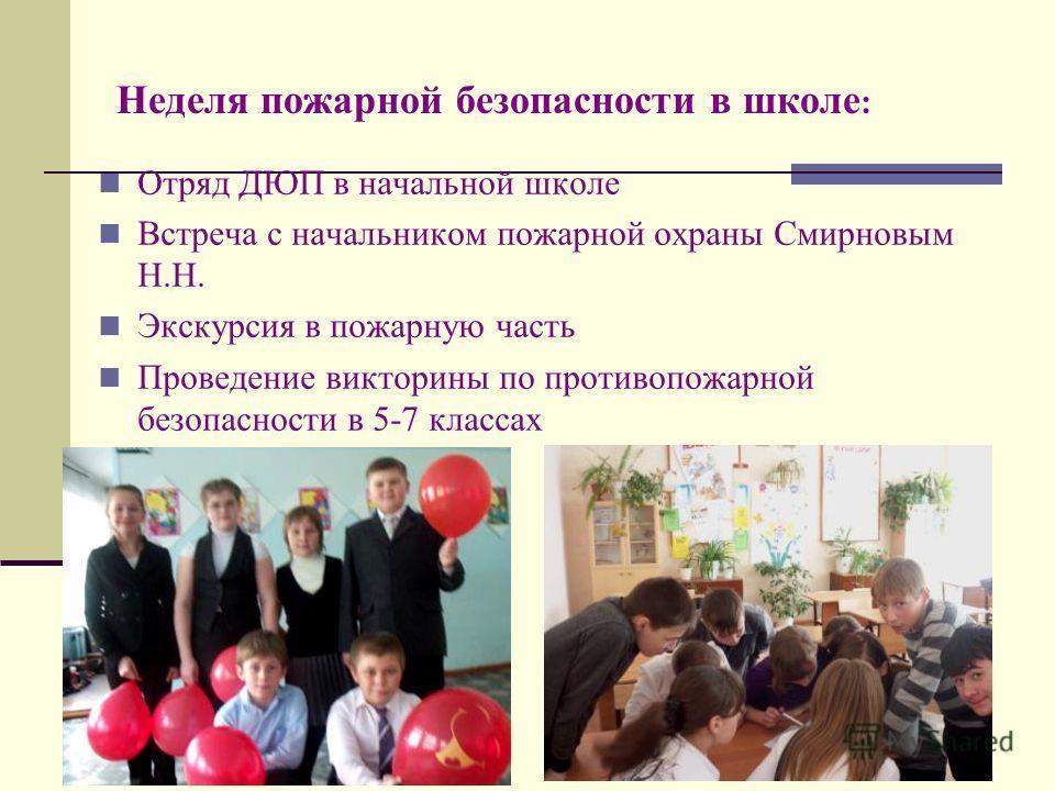 Неделя пожарной безопасности в школе : Отряд ДЮП в начальной школе Встреча с начальником пожарной охраны Смирновым Н.Н. Экскурсия в пожарную часть Проведение викторины по противопожарной безопасности в 5-7 классах