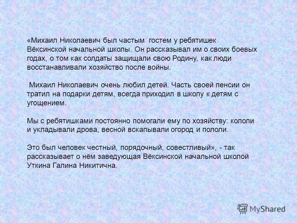 «Михаил Николаевич был частым гостем у ребятишек Вёксинской начальной школы. Он рассказывал им о своих боевых годах, о том как солдаты защищали свою Родину, как люди восстанавливали хозяйство после войны. Михаил Николаевич очень любил детей. Часть св