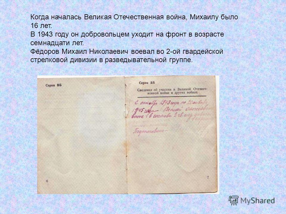 Когда началась Великая Отечественная война, Михаилу было 16 лет. В 1943 году он добровольцем уходит на фронт в возрасте семнадцати лет. Фёдоров Михаил Николаевич воевал во 2-ой гвардейской стрелковой дивизии в разведывательной группе.