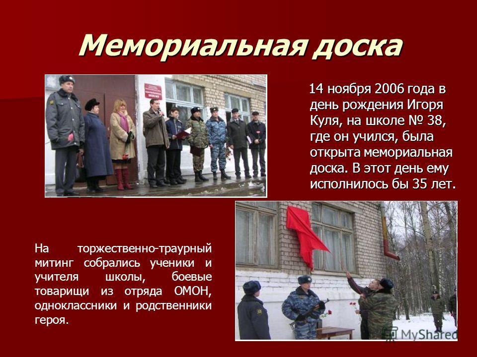 Мемориальная доска 14 ноября 2006 года в день рождения Игоря Куля, на школе 38, где он учился, была открыта мемориальная доска. В этот день ему исполнилось бы 35 лет. 14 ноября 2006 года в день рождения Игоря Куля, на школе 38, где он учился, была от