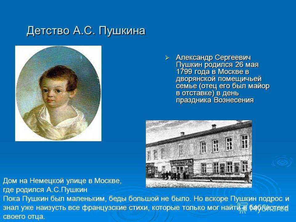 Детство А.С. Пушкина Александр Сергеевич Пушкин родился 26 мая 1799 года в Москве в дворянской помещичьей семье (отец его был майор в отставке) в день праздника Вознесения Александр Сергеевич Пушкин родился 26 мая 1799 года в Москве в дворянской поме