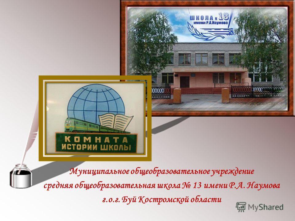 Муниципальное общеобразовательное учреждение средняя общеобразовательная школа 13 имени Р.А. Наумова г.о.г. Буй Костромской области