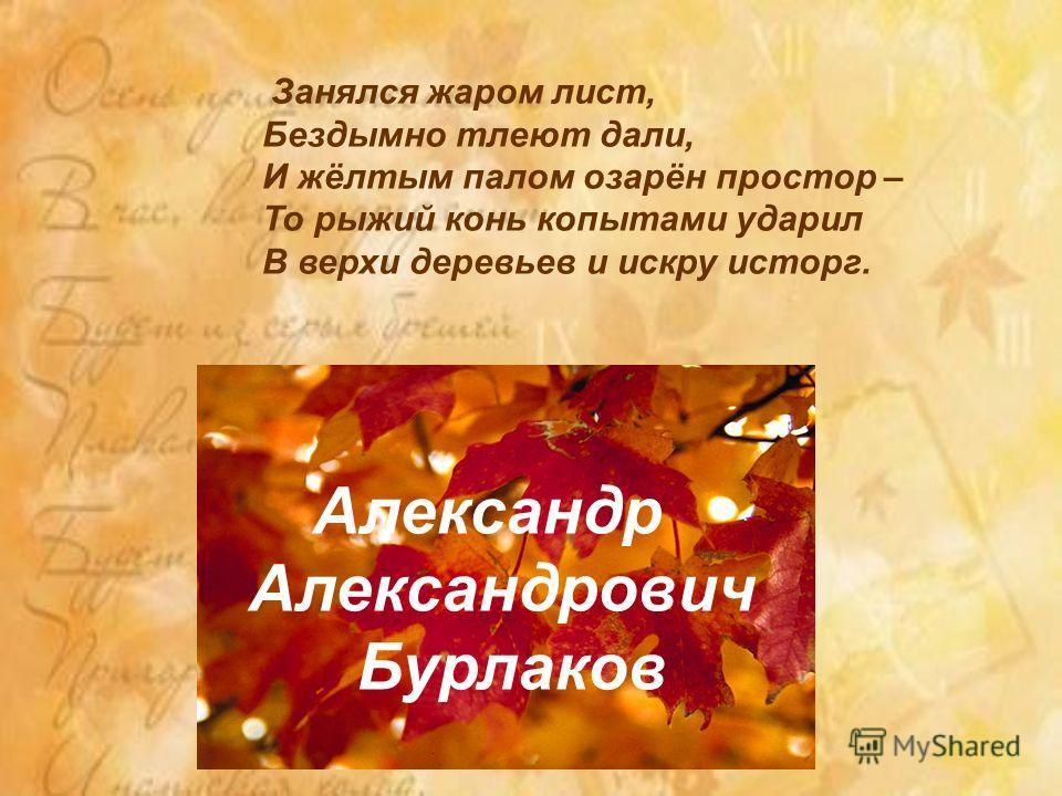 Занялся жаром лист, Бездымно тлеют дали, И жёлтым палом озарён простор – То рыжий конь копытами ударил В верхи деревьев и искру исторг. Александр Александрович Бурлаков