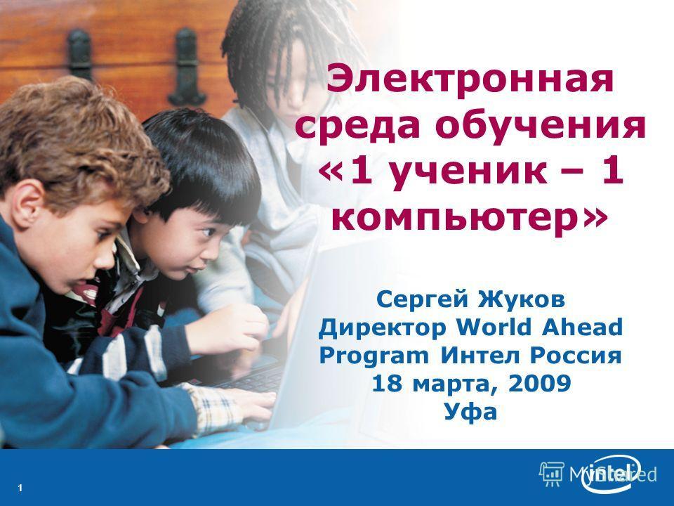 11 Электронная среда обучения «1 ученик – 1 компьютер» Сергей Жуков Директор World Ahead Program Интел Россия 18 марта, 2009 Уфа
