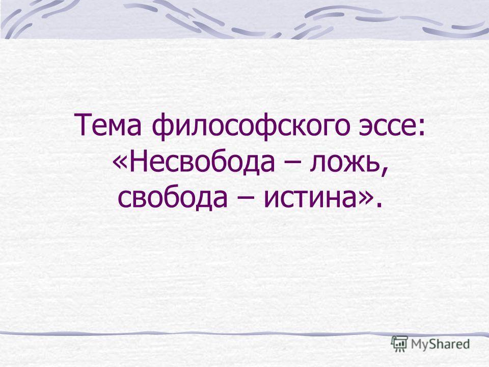 Тема философского эссе: «Несвобода – ложь, свобода – истина».