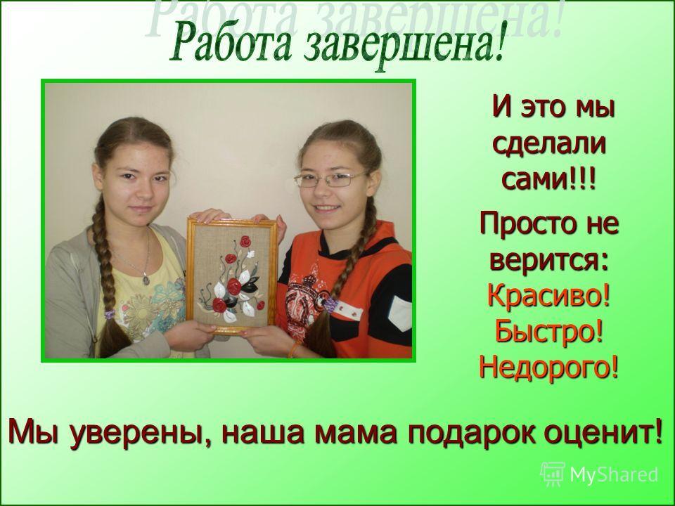 Просто не верится: Красиво! Быстро! Недорого! И это мы сделали сами!!! И это мы сделали сами!!! Мы уверены, наша мама подарок оценит!