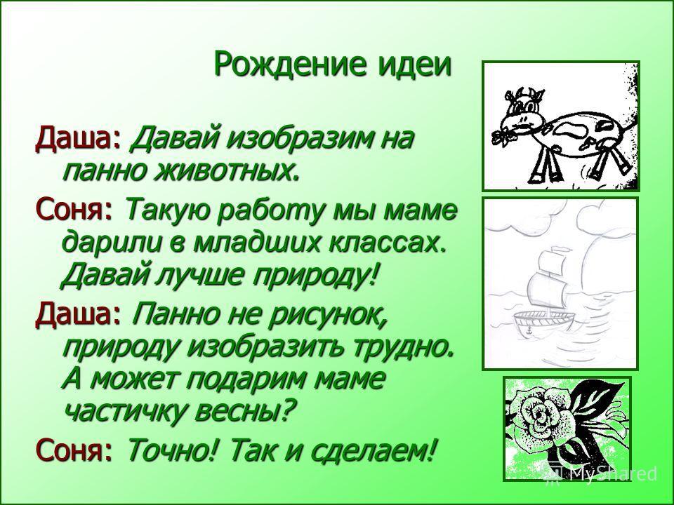 Рождение идеи Даша: Давай изобразим на панно животных. Соня: Такую работу мы маме дарили в младших классах. Давай лучше природу! Даша: Панно не рисунок, природу изобразить трудно. А может подарим маме частичку весны? Соня: Точно! Так и сделаем!