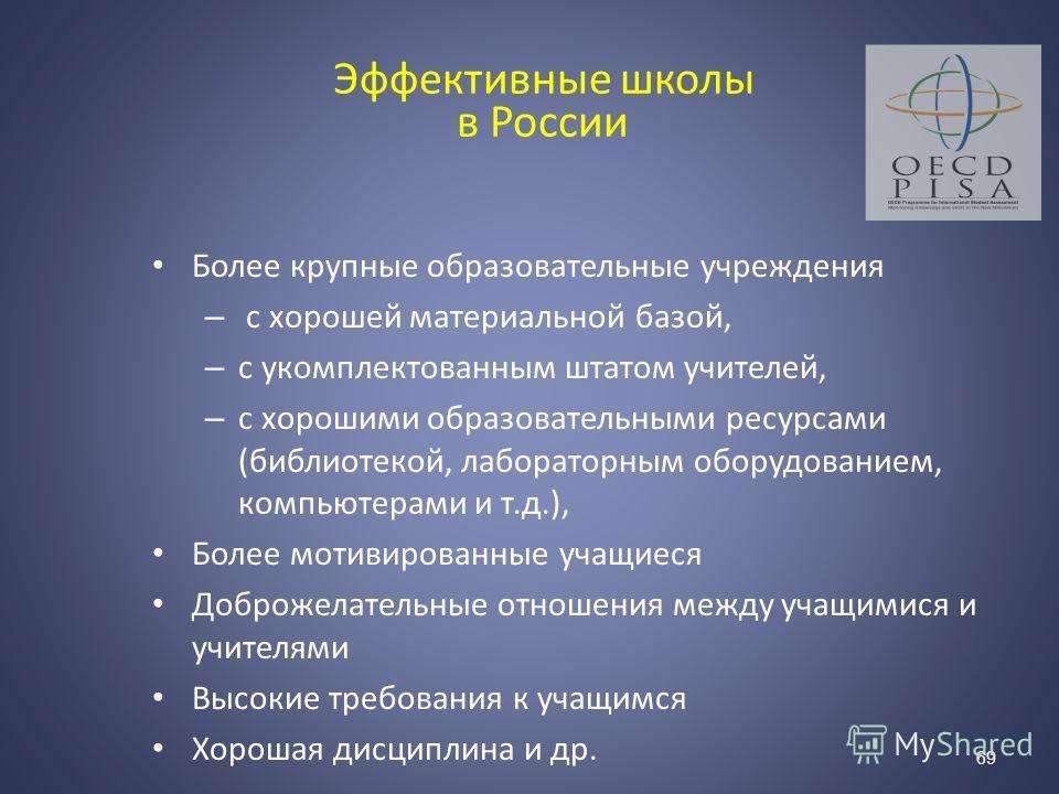Эффективные школы в России Более крупные образовательные учреждения – с хорошей материальной базой, – c укомплектованным штатом учителей, – c хорошими образовательными ресурсами (библиотекой, лабораторным оборудованием, компьютерами и т.д.), Более мо