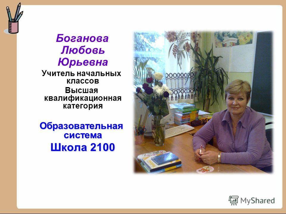 Боганова Любовь Юрьевна Учитель начальных классов Высшая квалификационная категория Образовательная система Школа 2100 Школа 2100