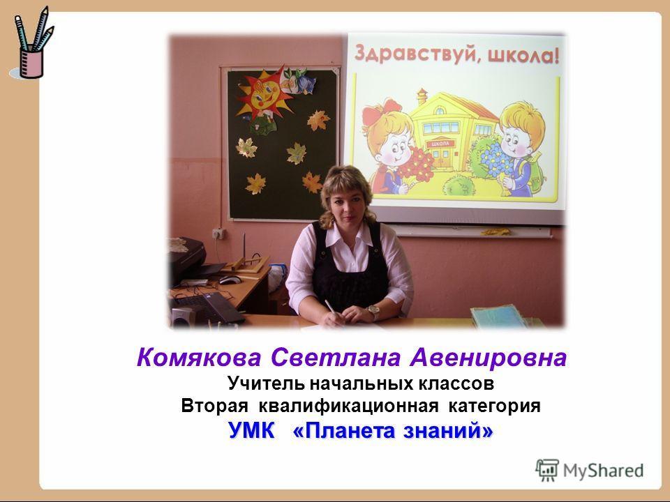 Комякова Светлана Авенировна Учитель начальных классов Вторая квалификационная категория УМК «Планета знаний»