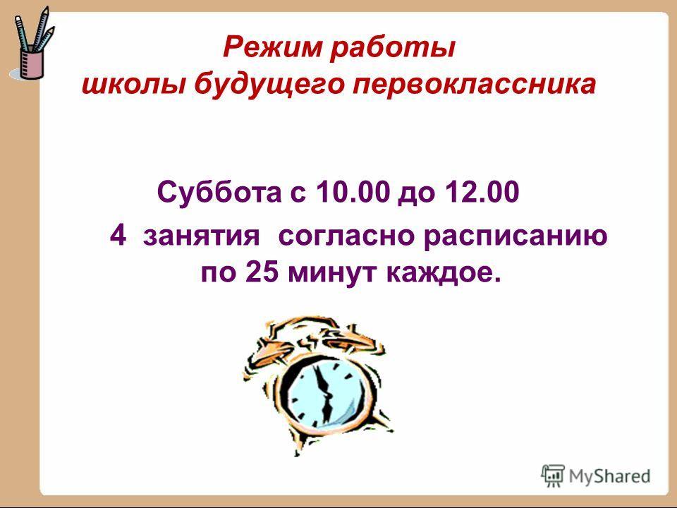 Режим работы школы будущего первоклассника Суббота с 10.00 до 12.00 4 занятия согласно расписанию по 25 минут каждое.