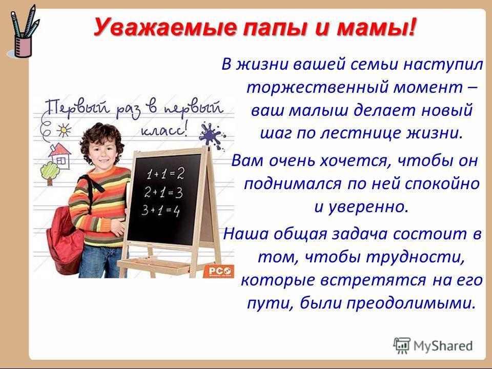 Уважаемые папы и мамы! В жизни вашей семьи наступил торжественный момент – ваш малыш делает новый шаг по лестнице жизни. Вам очень хочется, чтобы он поднимался по ней спокойно и уверенно. Наша общая задача состоит в том, чтобы трудности, которые встр