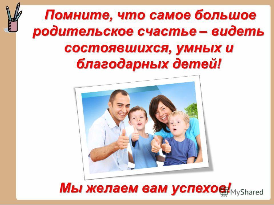 Помните, что самое большое родительское счастье – видеть состоявшихся, умных и благодарных детей! Помните, что самое большое родительское счастье – видеть состоявшихся, умных и благодарных детей! Мы желаем вам успехов!