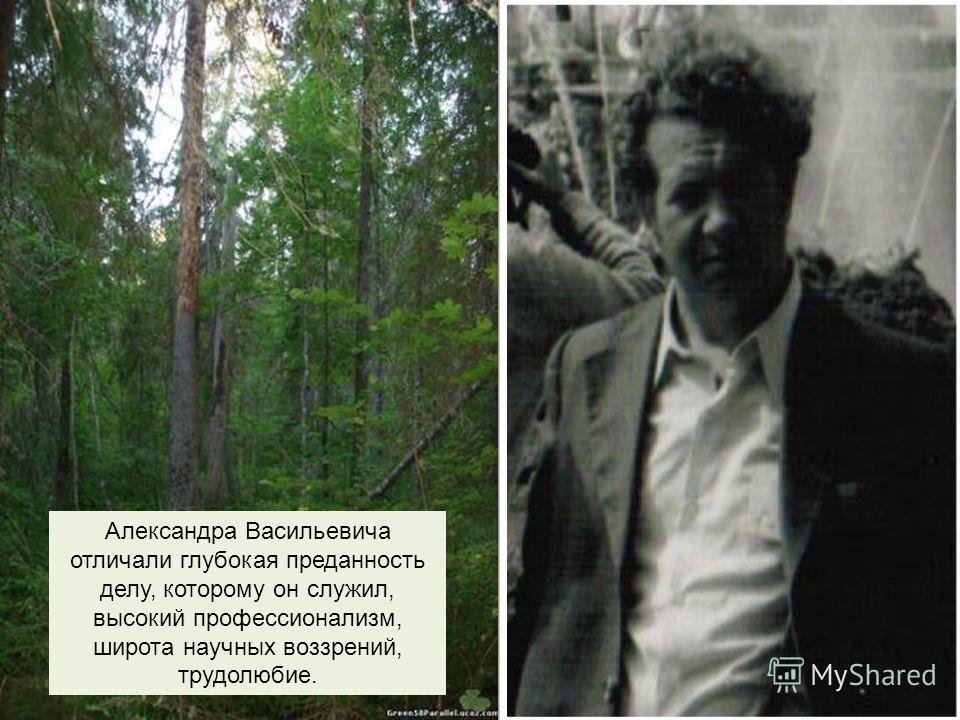 Александра Васильевича отличали глубокая преданность делу, которому он служил, высокий профессионализм, широта научных воззрений, трудолюбие.