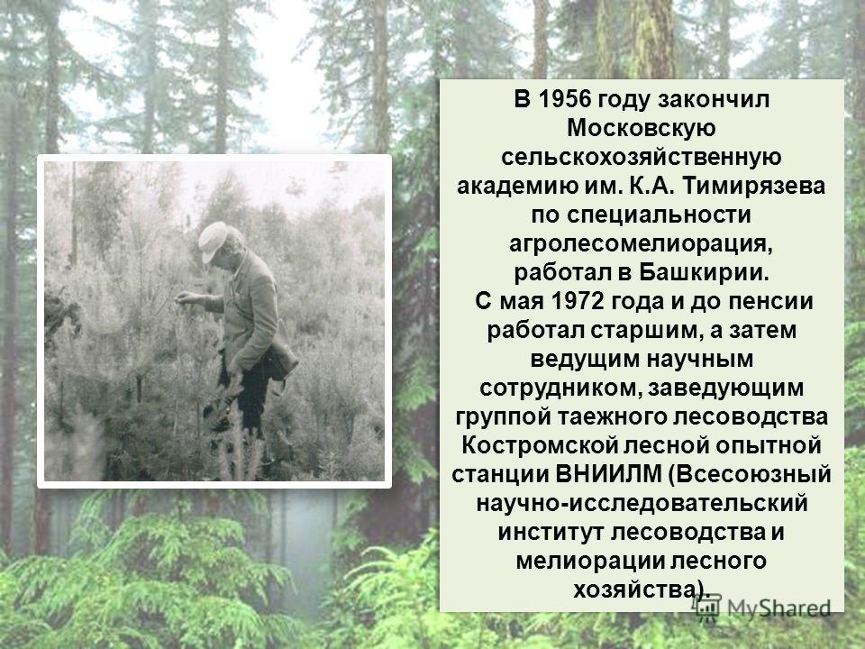 В 1956 году закончил Московскую сельскохозяйственную академию им. К.А. Тимирязева по специальности агролесомелиорация, работал в Башкирии. С мая 1972 года и до пенсии работал старшим, а затем ведущим научным сотрудником, заведующим группой таежного л