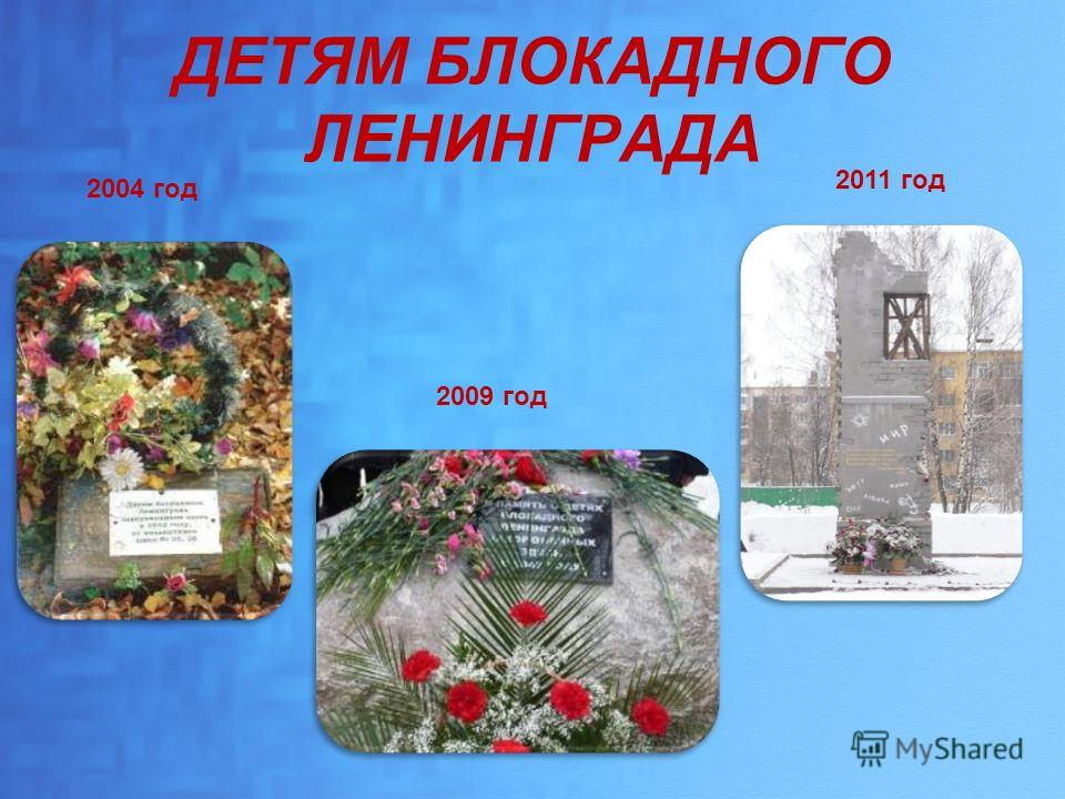 ДЕТЯМ БЛОКАДНОГО ЛЕНИНГРАДА 2004 год 2009 год 2011 год
