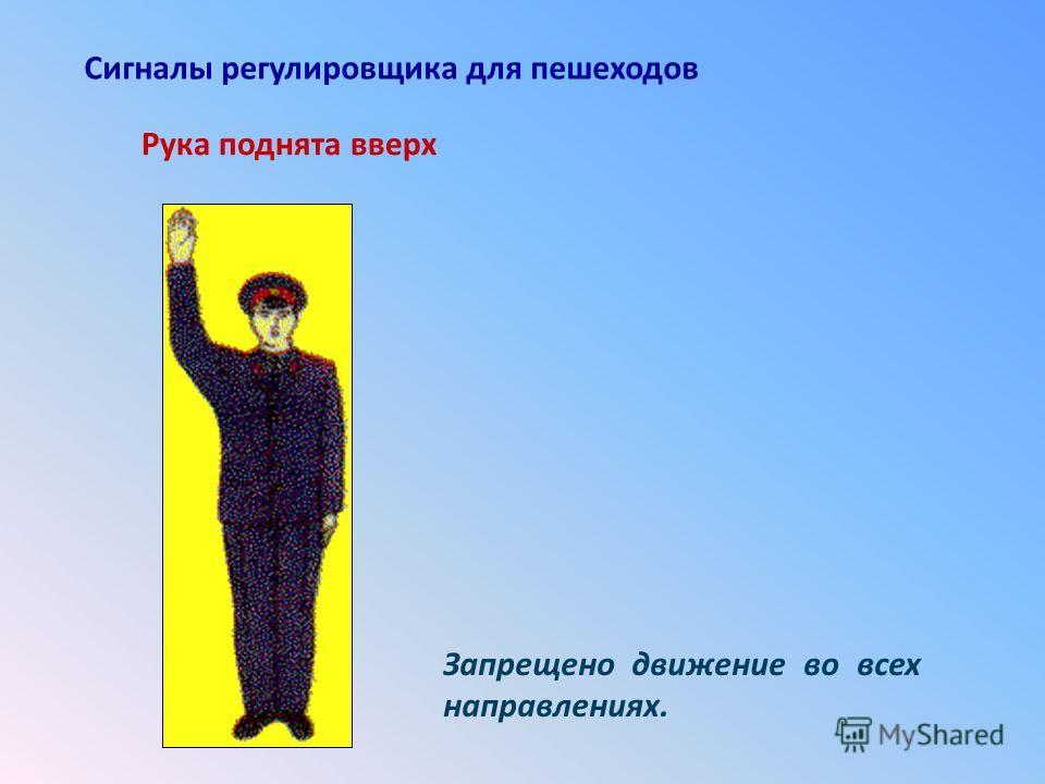 Рука поднята вверх Сигналы регулировщика для пешеходов Запрещено движение во всех направлениях.