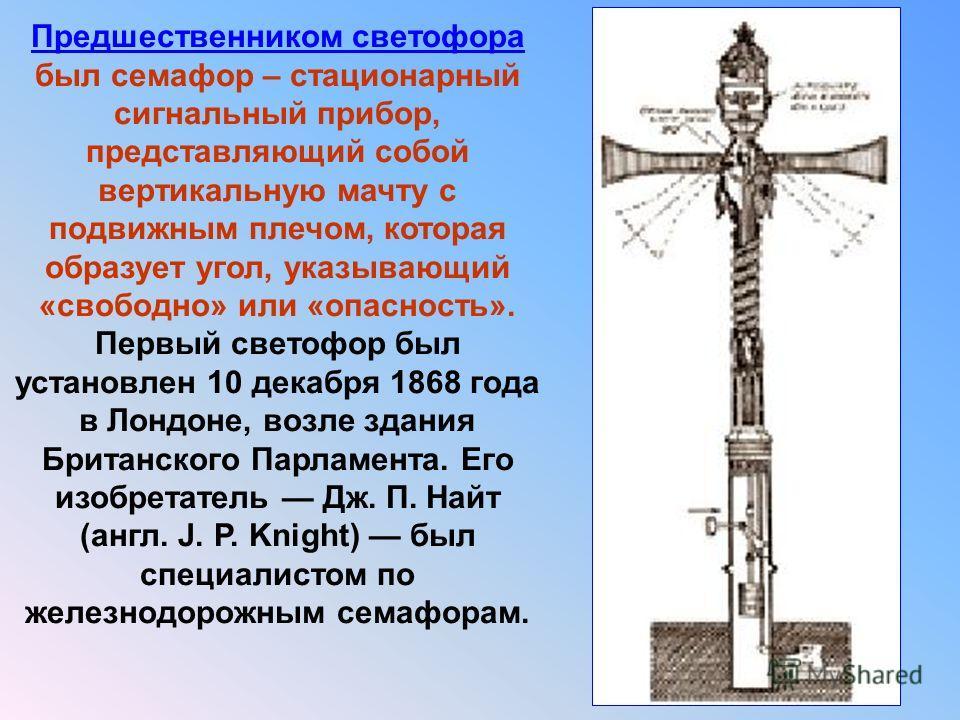 Предшественником светофора был семафор – стационарный сигнальный прибор, представляющий собой вертикальную мачту с подвижным плечом, которая образует угол, указывающий «свободно» или «опасность». Первый светофор был установлен 10 декабря 1868 года в