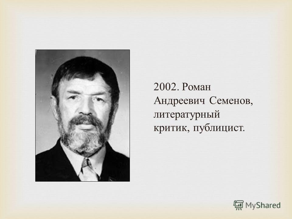 2002. Роман Андреевич Семенов, литературный критик, публицист.