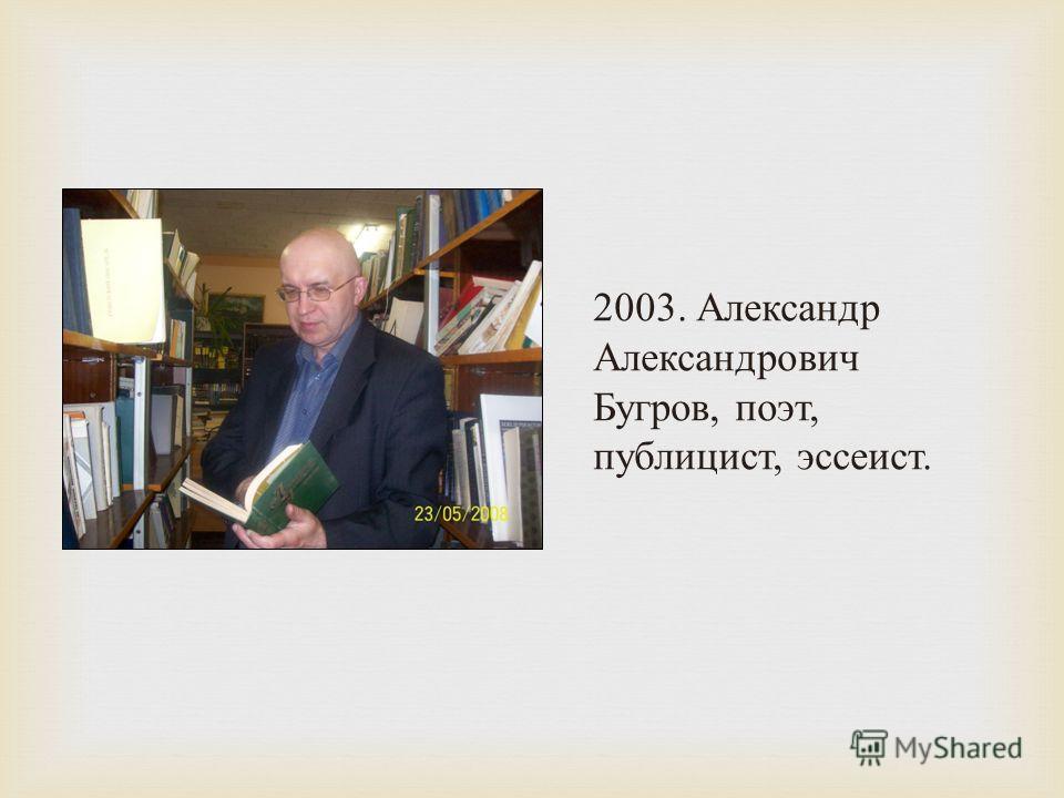 2003. Александр Александрович Бугров, поэт, публицист, эссеист.