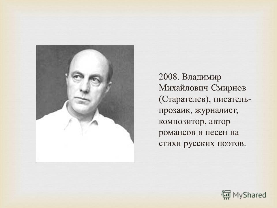 2008. Владимир Михайлович Смирнов ( Старателев ), писатель - прозаик, журналист, композитор, автор романсов и песен на стихи русских поэтов.