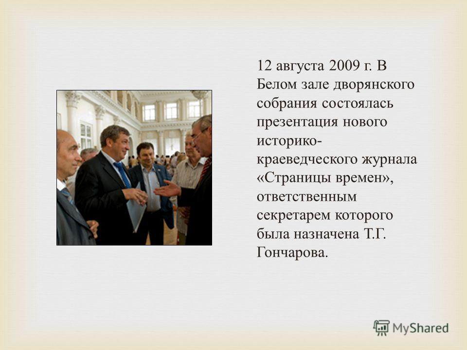 12 августа 2009 г. В Белом зале дворянского собрания состоялась презентация нового историко - краеведческого журнала « Страницы времен », ответственным секретарем которого была назначена Т. Г. Гончарова.