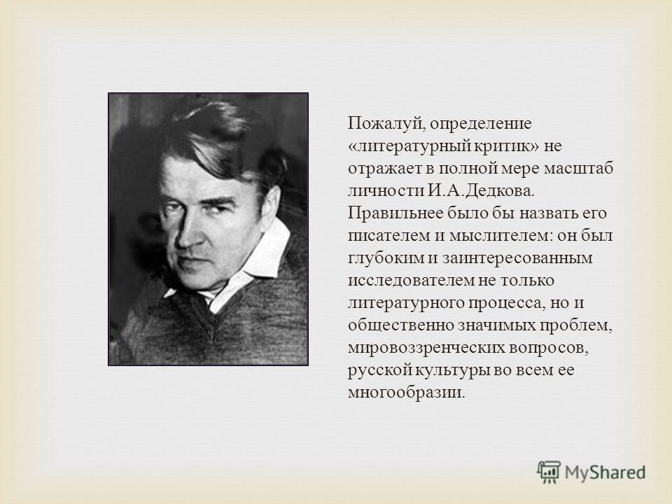 Пожалуй, определение « литературный критик » не отражает в полной мере масштаб личности И. А. Дедкова. Правильнее было бы назвать его писателем и мыслителем : он был глубоким и заинтересованным исследователем не только литературного процесса, но и об