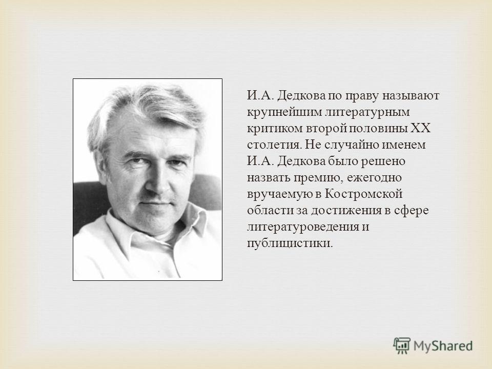 И. А. Дедкова по праву называют крупнейшим литературным критиком второй половины ХХ столетия. Не случайно именем И. А. Дедкова было решено назвать премию, ежегодно вручаемую в Костромской области за достижения в сфере литературоведения и публицистики