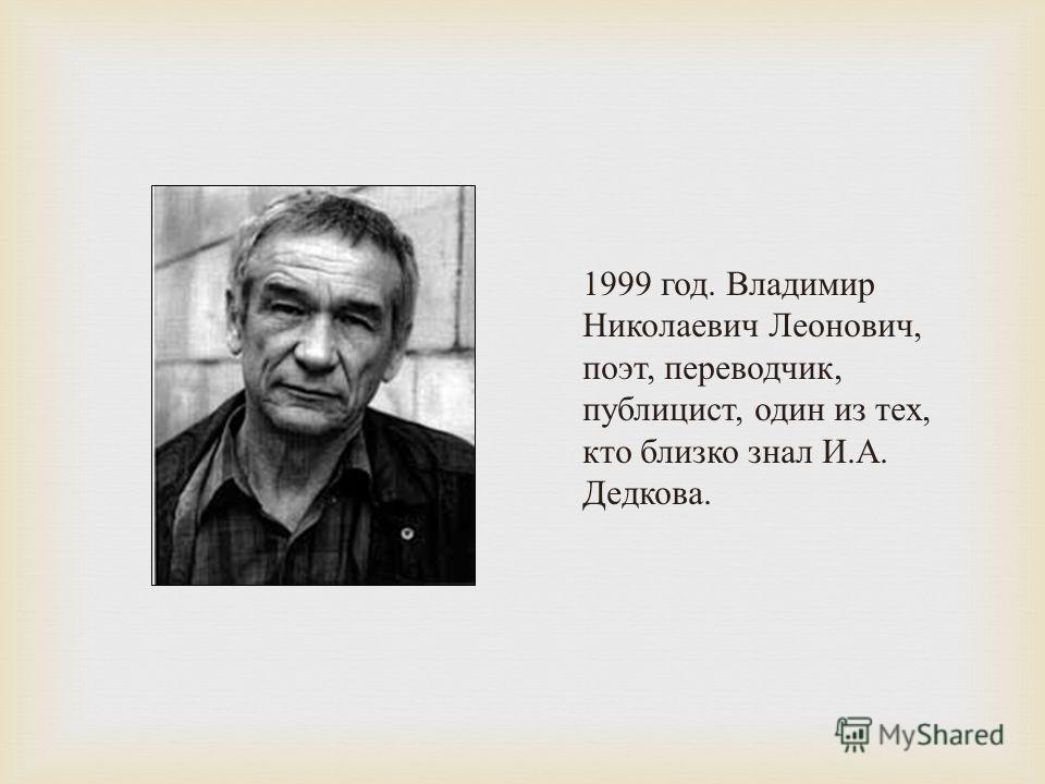 1999 год. Владимир Николаевич Леонович, поэт, переводчик, публицист, один из тех, кто близко знал И. А. Дедкова.
