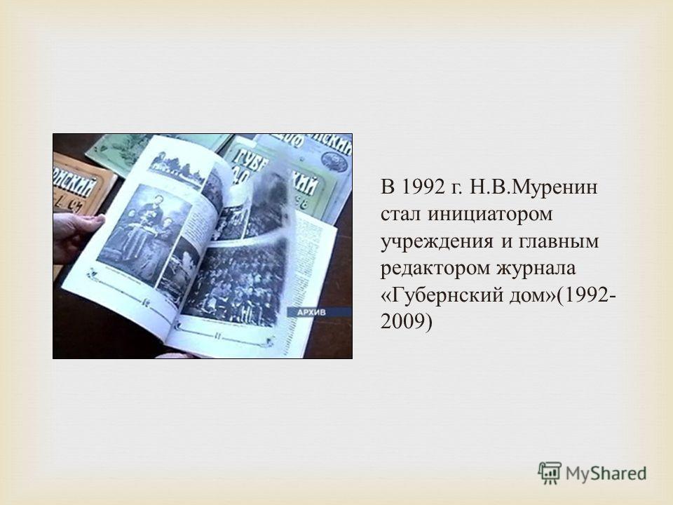 В 1992 г. Н. В. Муренин стал инициатором учреждения и главным редактором журнала « Губернский дом »(1992- 2009)