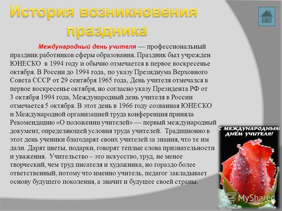 Международный день учителя профессиональный праздник работников сферы образования. Праздник был учрежден ЮНЕСКО в 1994 году и обычно отмечается в первое воскресенье октября. В России до 1994 года, по указу Президиума Верховного Совета СССР от 29 сент